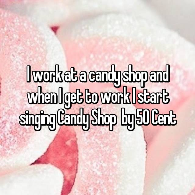I work at a candy shop and when I get to work I start singing Candy Shop  by 50 Cent