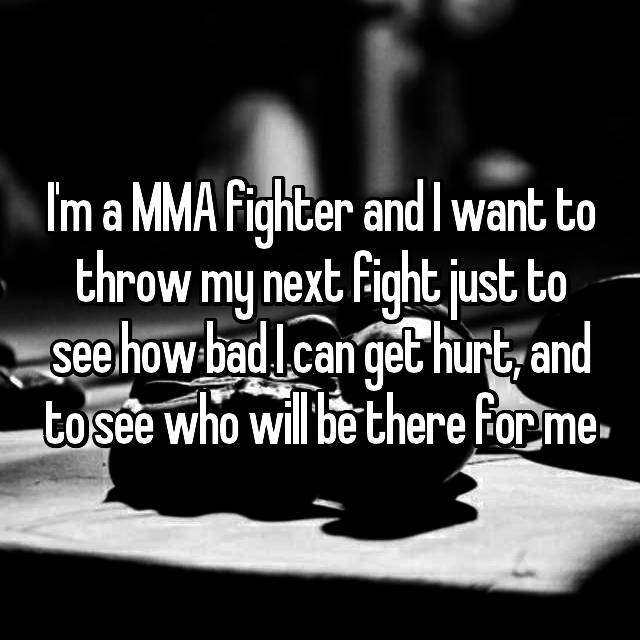 I'm a MMA fighter and I want to throw my next fight just to see how bad I can get hurt, and to see who will be there for me