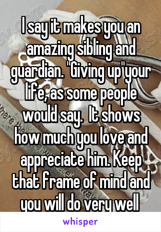 I say it makes you an amazing sibling and guardian. \