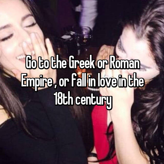 Go to the Greek or Roman Empire , or fall in love in the 18th century