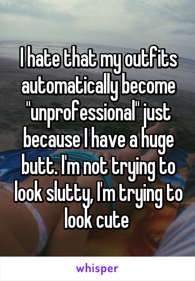 "I hate that my outfits automatically become ""unprofessional"" just because I have a huge butt. I'm not trying to look slutty, I'm trying to look cute"