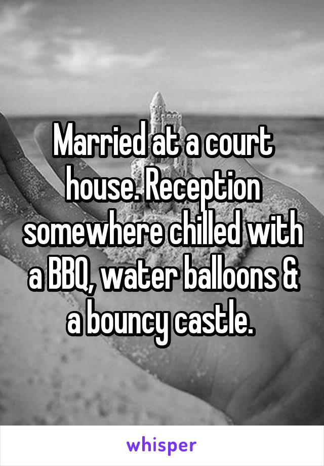Married at a court house. Reception somewhere chilled with a BBQ, water balloons & a bouncy castle.