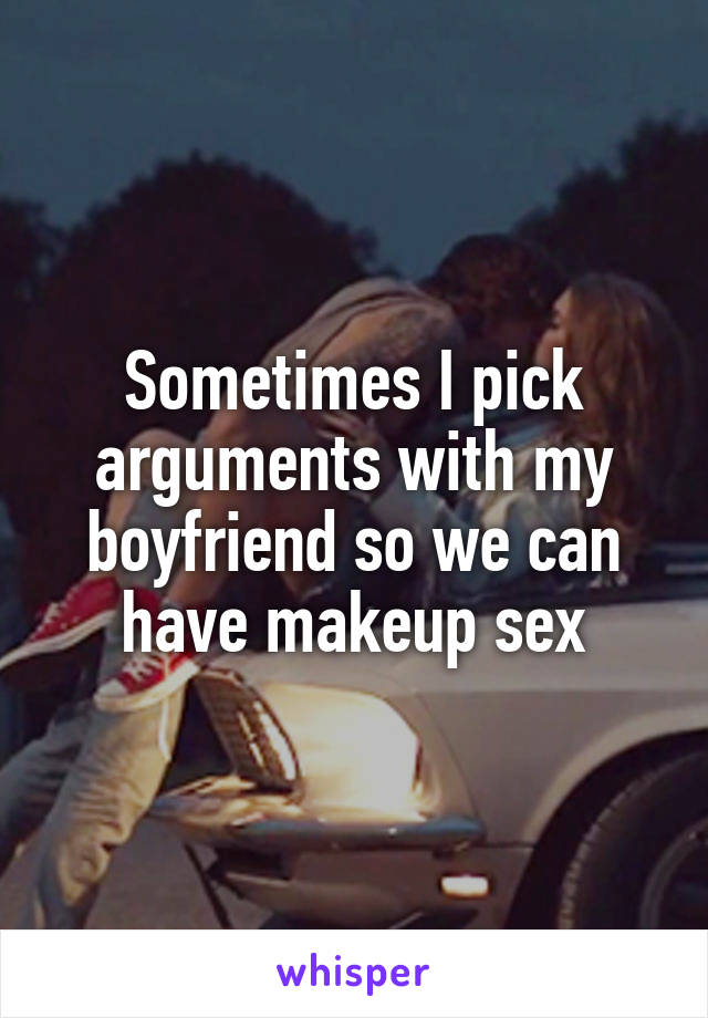 Sometimes I pick arguments with my boyfriend so we can have makeup sex