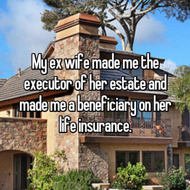 My ex wife made me the executor of her estate and made me a beneficiary on her life insurance.