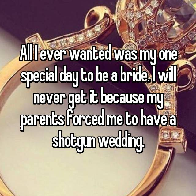 All I ever wanted was my one special day to be a bride. I will never get it because my parents forced me to have a shotgun wedding.