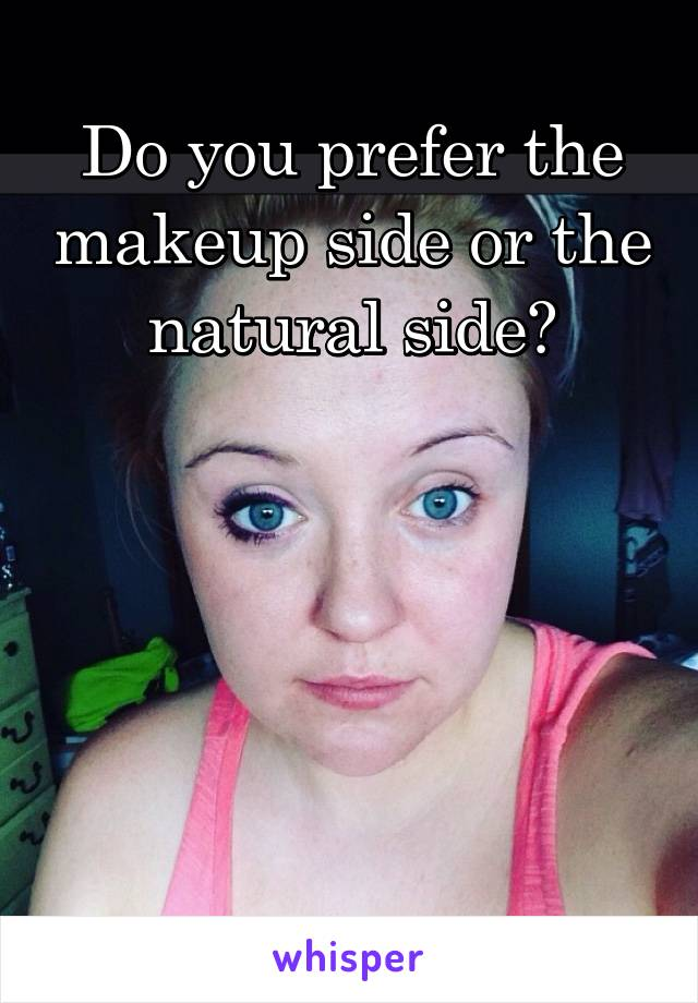 Do you prefer the makeup side or the natural side?