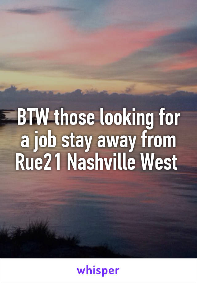 BTW those looking for a job stay away from Rue21 Nashville West