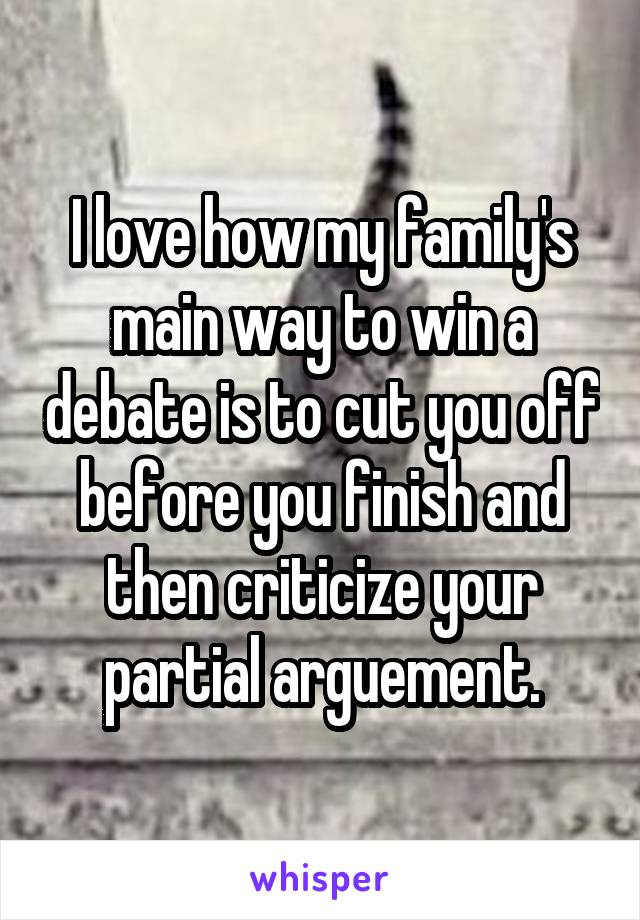 I love how my family's main way to win a debate is to cut you off before you finish and then criticize your partial arguement.