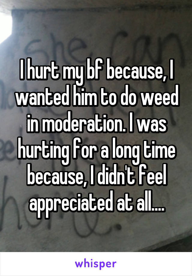I hurt my bf because, I wanted him to do weed in moderation. I was hurting for a long time because, I didn't feel appreciated at all....