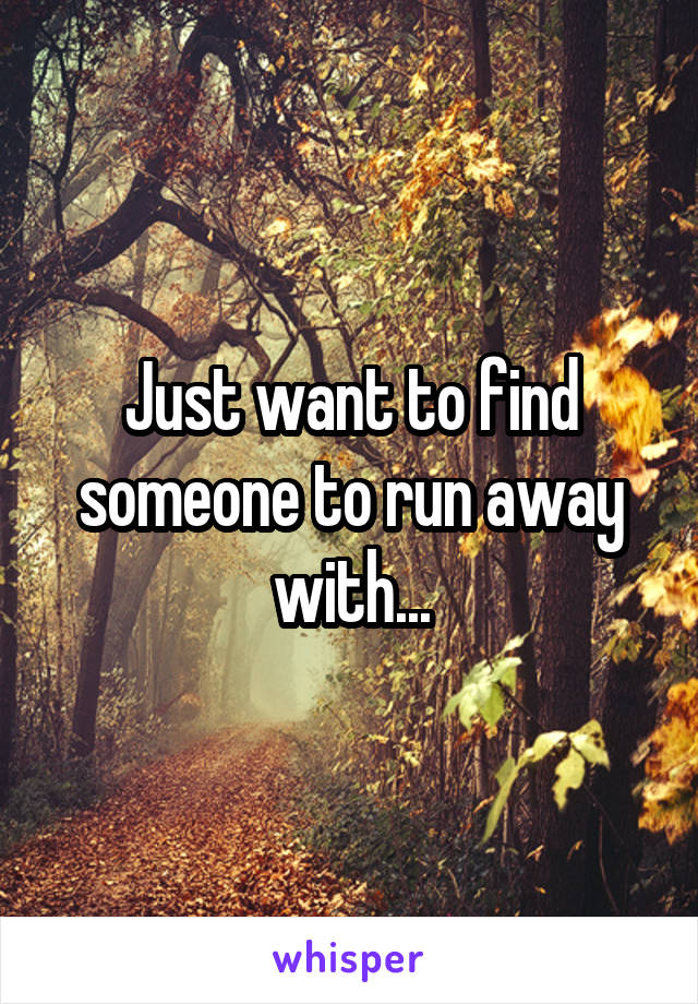 Just want to find someone to run away with...