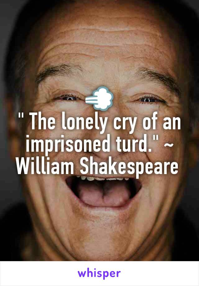"💨 "" The lonely cry of an imprisoned turd."" ~ William Shakespeare"
