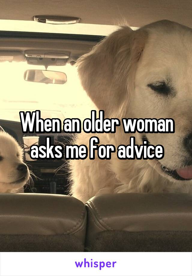 When an older woman asks me for advice