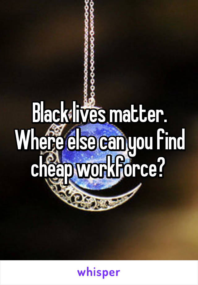 Black lives matter. Where else can you find cheap workforce?