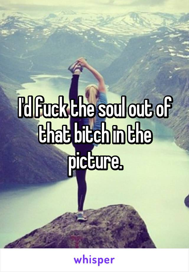 I'd fuck the soul out of that bitch in the picture.