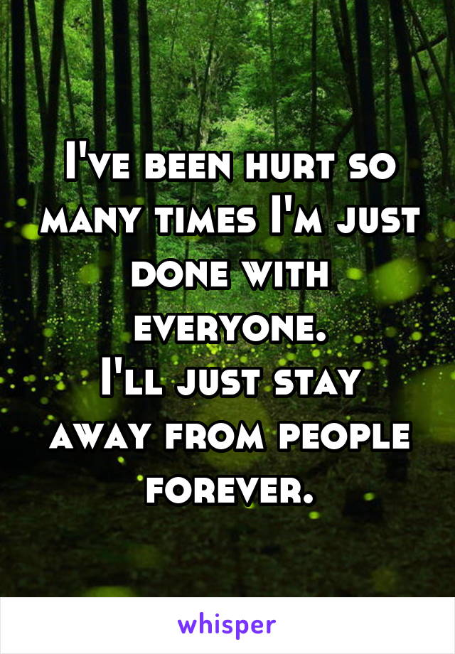 I've been hurt so many times I'm just done with everyone. I'll just stay away from people forever.