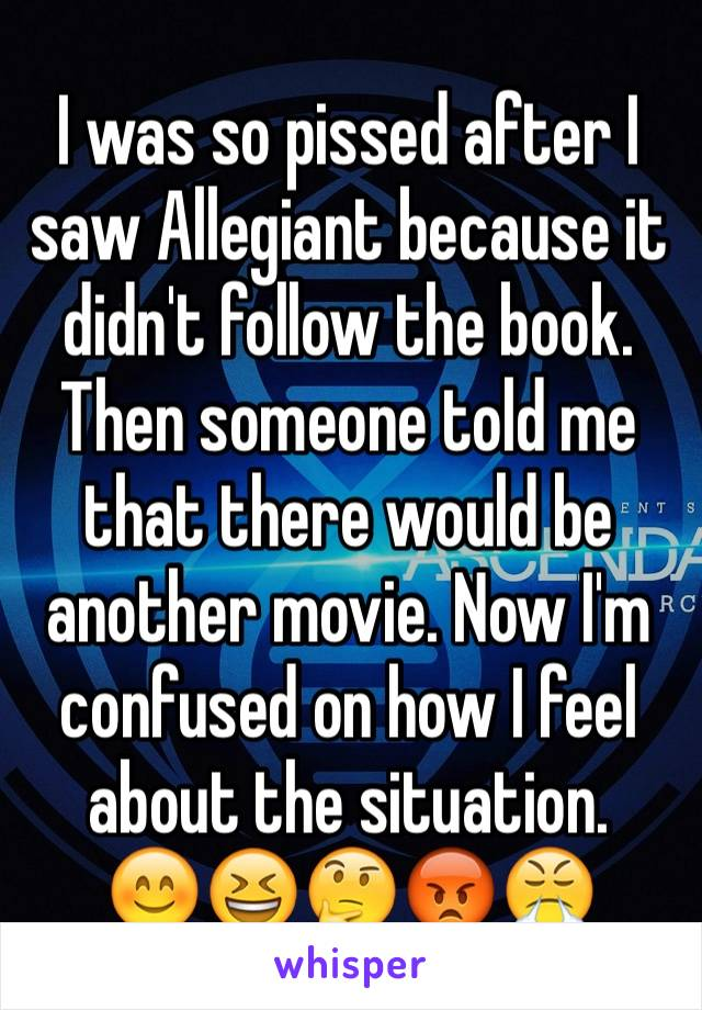 I was so pissed after I saw Allegiant because it didn't follow the book. Then someone told me that there would be another movie. Now I'm confused on how I feel about the situation. 😊😆🤔😡😤