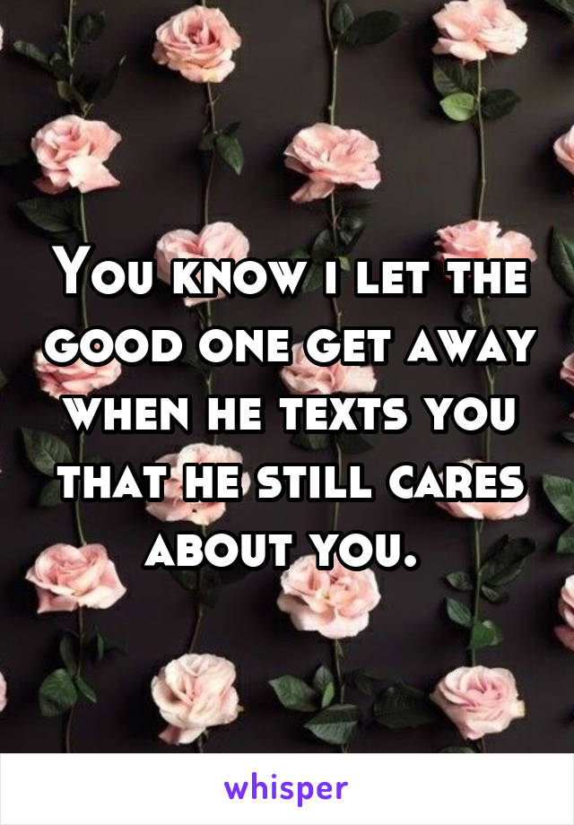 You know i let the good one get away when he texts you that he still cares about you.