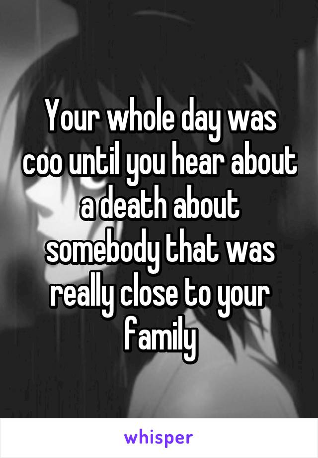 Your whole day was coo until you hear about a death about somebody that was really close to your family