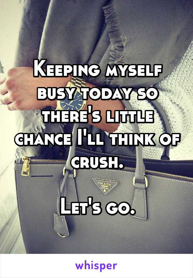 Keeping myself busy today so there's little chance I'll think of crush.  Let's go.