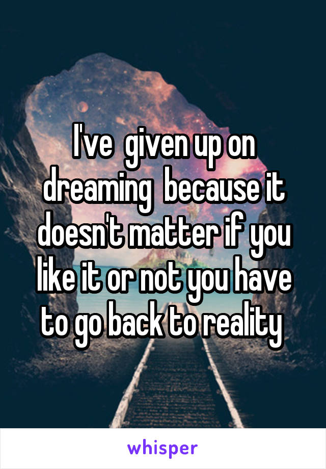 I've  given up on dreaming  because it doesn't matter if you like it or not you have to go back to reality