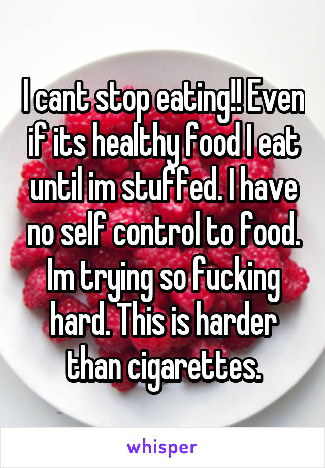 I cant stop eating!! Even if its healthy food I eat until im stuffed. I have no self control to food. Im trying so fucking hard. This is harder than cigarettes.