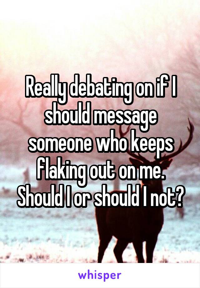 Really debating on if I should message someone who keeps flaking out on me. Should I or should I not?