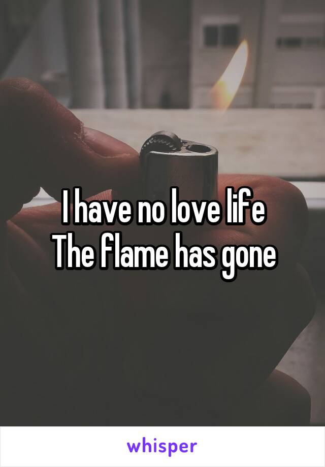 I have no love life The flame has gone