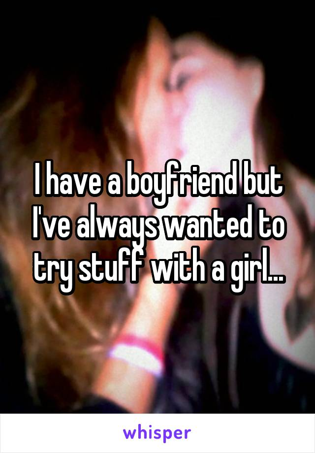 I have a boyfriend but I've always wanted to try stuff with a girl...