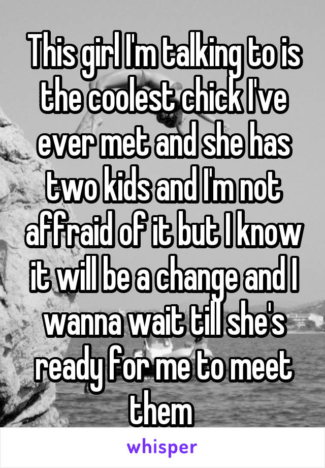 This girl I'm talking to is the coolest chick I've ever met and she has two kids and I'm not affraid of it but I know it will be a change and I wanna wait till she's ready for me to meet them