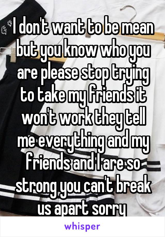 I don't want to be mean but you know who you are please stop trying to take my friends it won't work they tell me everything and my friends and I are so strong you can't break us apart sorry
