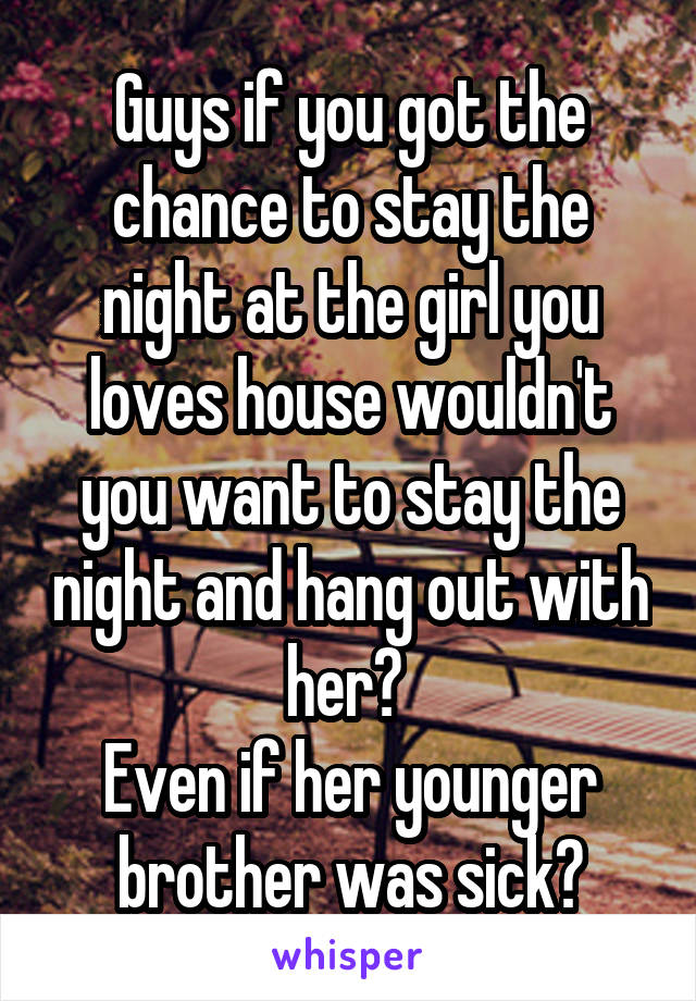 Guys if you got the chance to stay the night at the girl you loves house wouldn't you want to stay the night and hang out with her?  Even if her younger brother was sick?