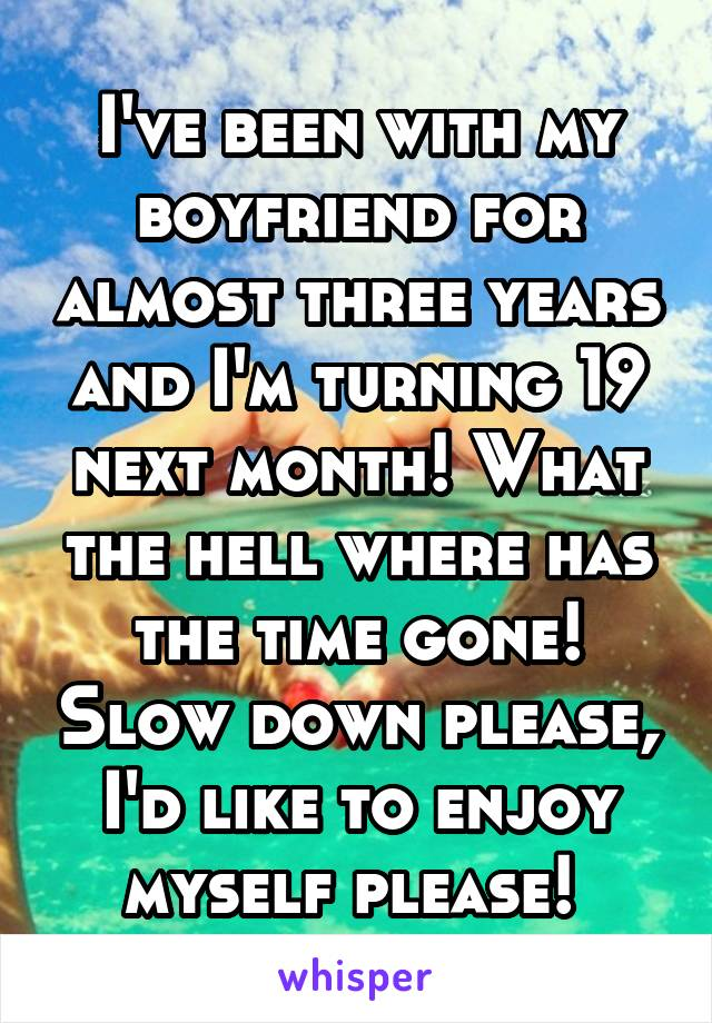 I've been with my boyfriend for almost three years and I'm turning 19 next month! What the hell where has the time gone! Slow down please, I'd like to enjoy myself please!