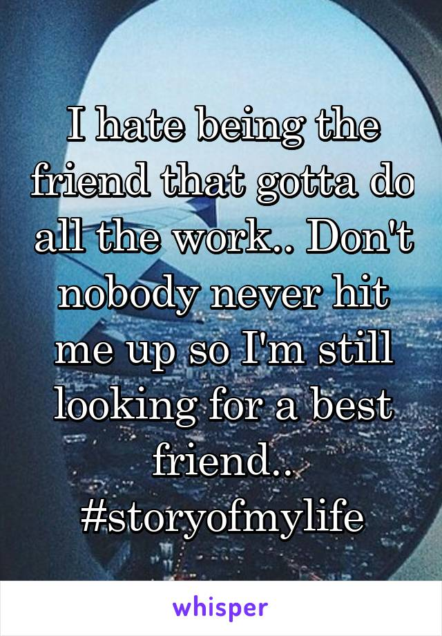 I hate being the friend that gotta do all the work.. Don't nobody never hit me up so I'm still looking for a best friend.. #storyofmylife