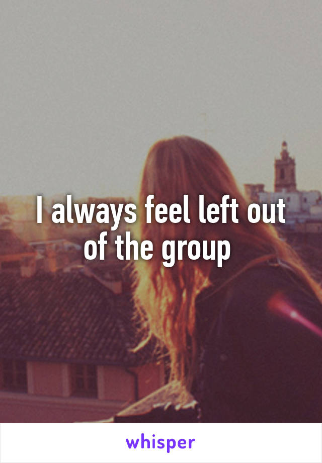 I always feel left out of the group
