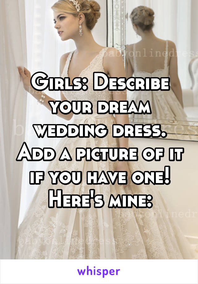 Girls: Describe your dream wedding dress. Add a picture of it if you have one! Here's mine: