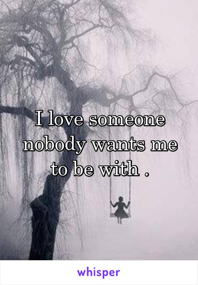 I love someone nobody wants me to be with .