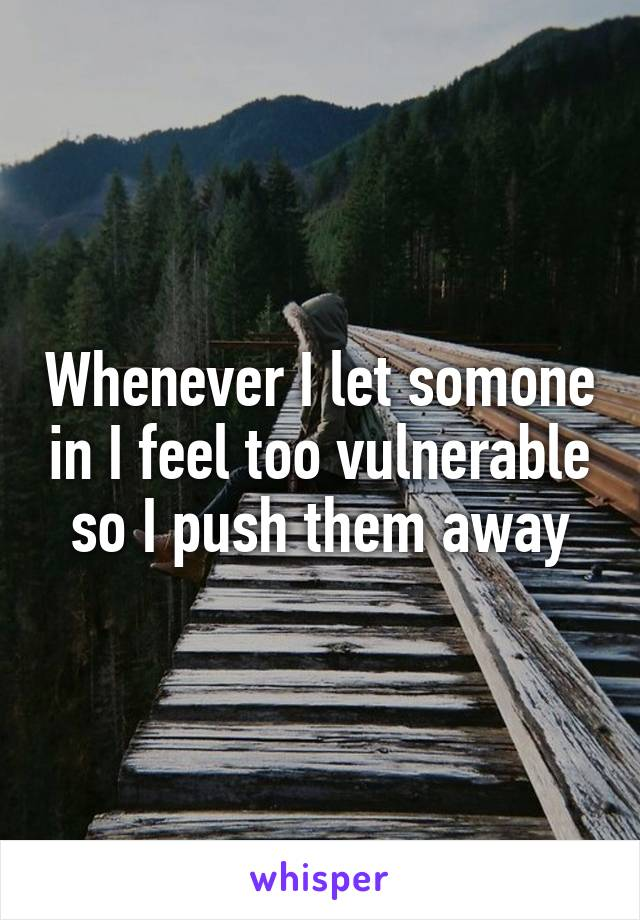 Whenever I let somone in I feel too vulnerable so I push them away