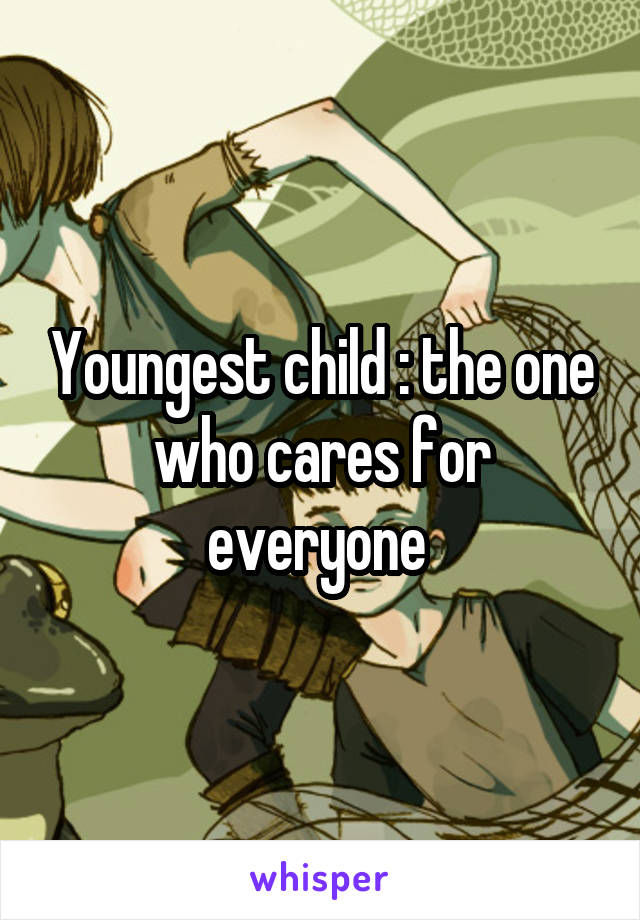 Youngest child : the one who cares for everyone