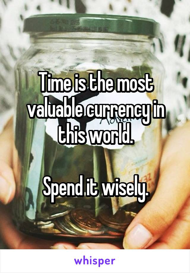 Time is the most valuable currency in this world.  Spend it wisely.