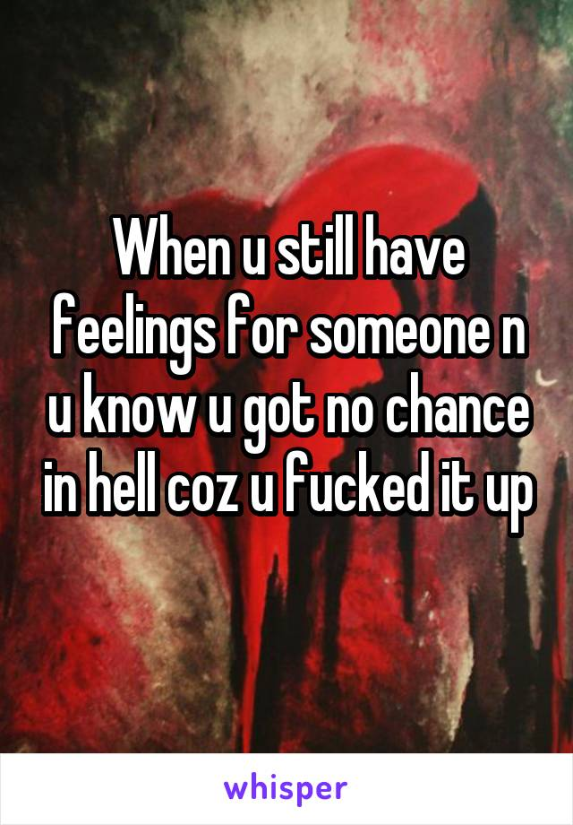 When u still have feelings for someone n u know u got no chance in hell coz u fucked it up
