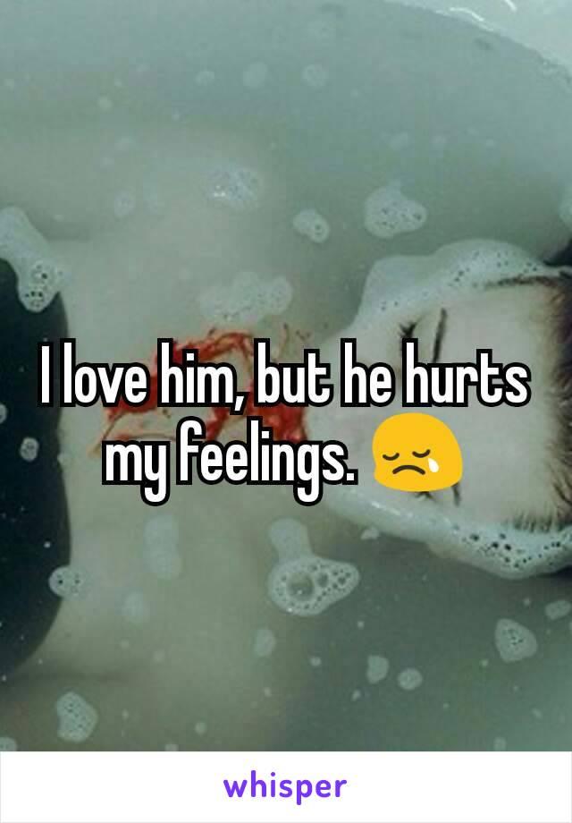 I love him, but he hurts my feelings. 😢