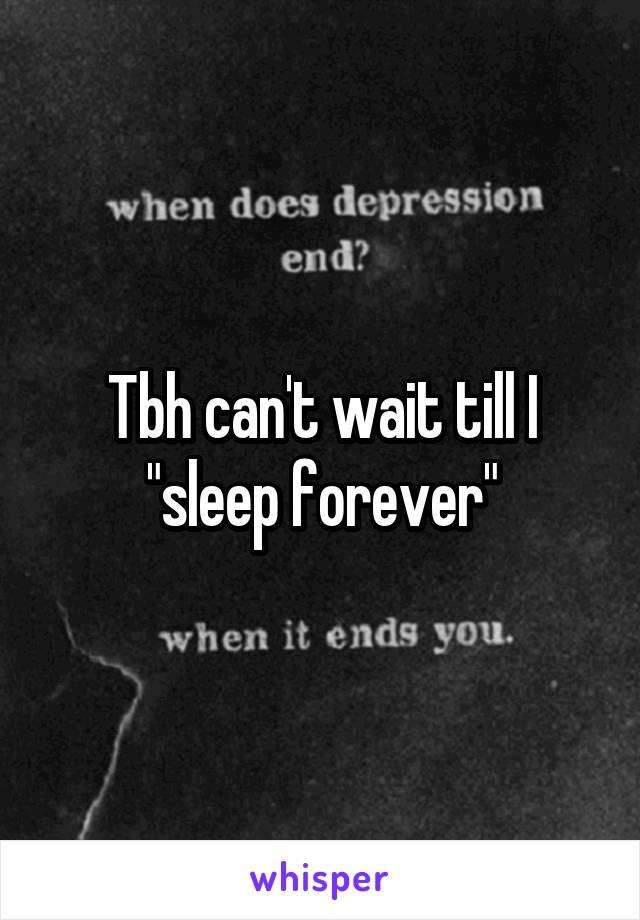 """Tbh can't wait till I """"sleep forever"""""""