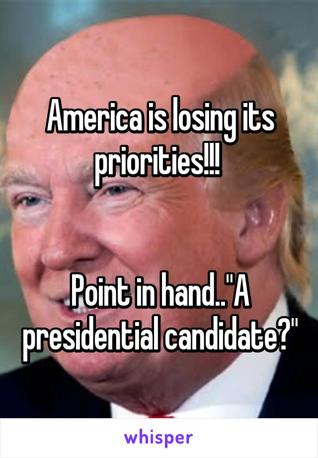 """America is losing its priorities!!!    Point in hand..""""A presidential candidate?"""""""