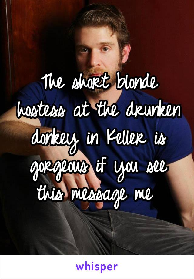 The short blonde  hostess at the drunken donkey in Keller is gorgeous if you see this message me