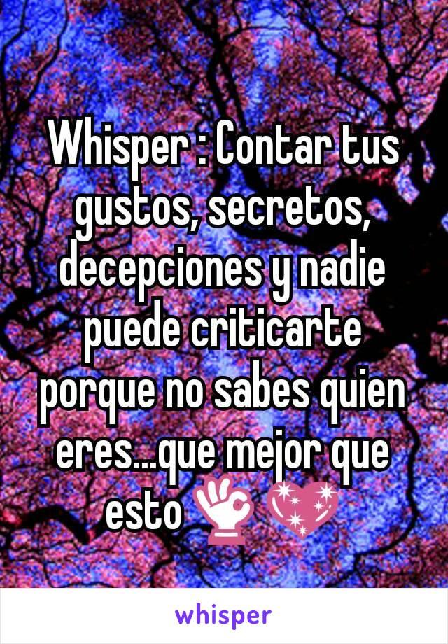 Whisper : Contar tus gustos, secretos, decepciones y nadie puede criticarte porque no sabes quien eres...que mejor que esto👌💖
