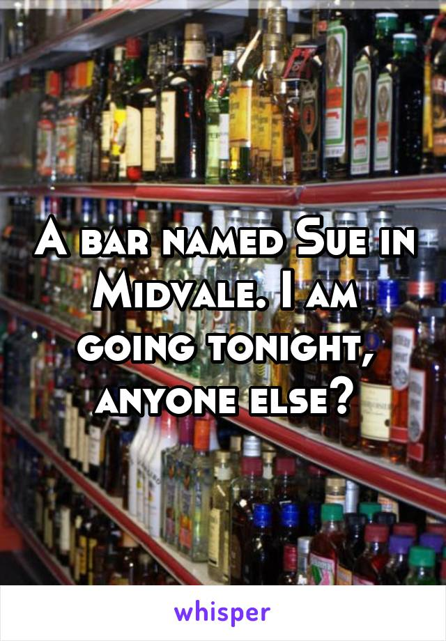 A bar named Sue in Midvale. I am going tonight, anyone else?