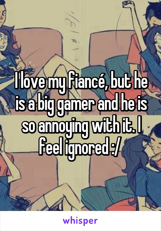 I love my fiancé, but he is a big gamer and he is so annoying with it. I feel ignored :/