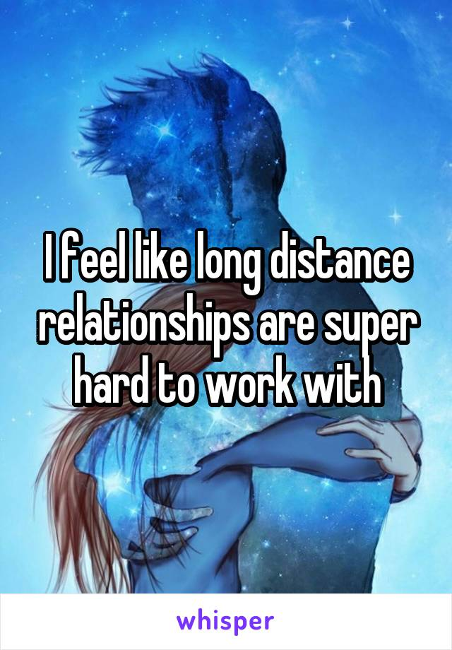 I feel like long distance relationships are super hard to work with