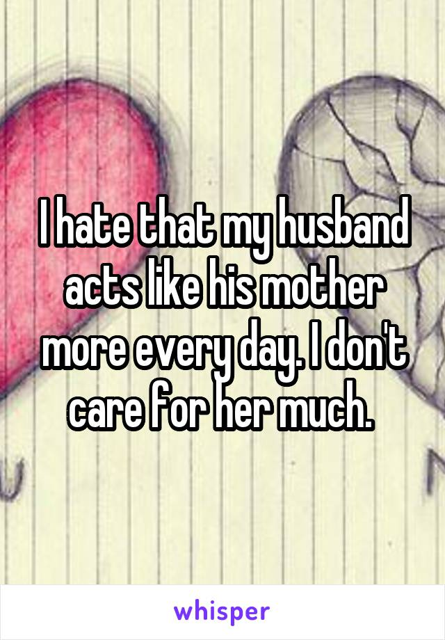 I hate that my husband acts like his mother more every day. I don't care for her much.