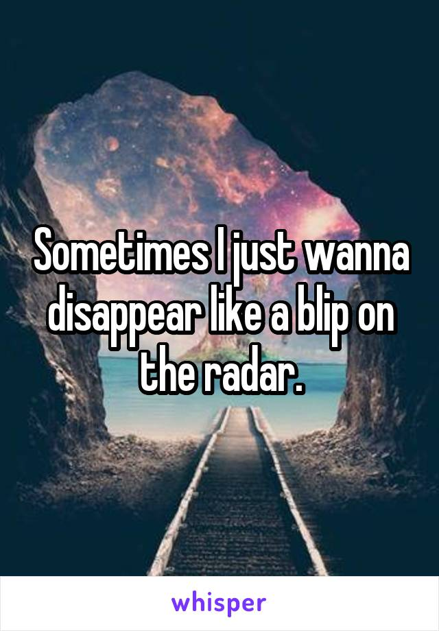 Sometimes I just wanna disappear like a blip on the radar.